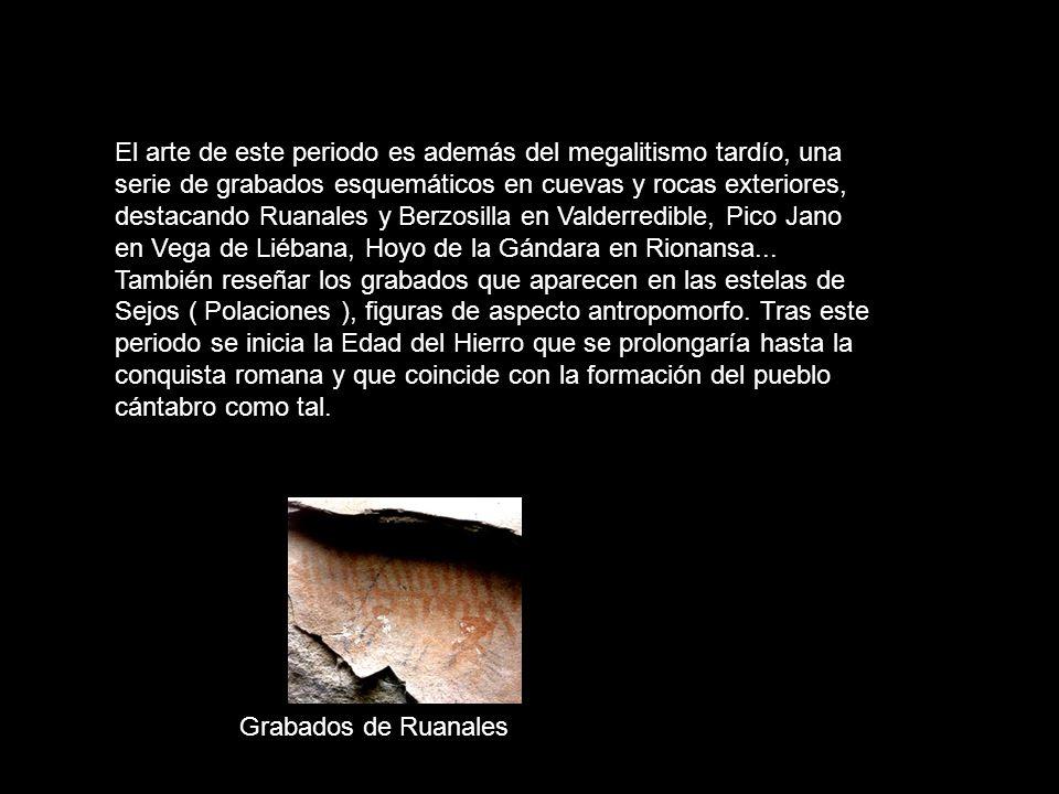 El arte de este periodo es además del megalitismo tardío, una serie de grabados esquemáticos en cuevas y rocas exteriores, destacando Ruanales y Berzosilla en Valderredible, Pico Jano en Vega de Liébana, Hoyo de la Gándara en Rionansa...