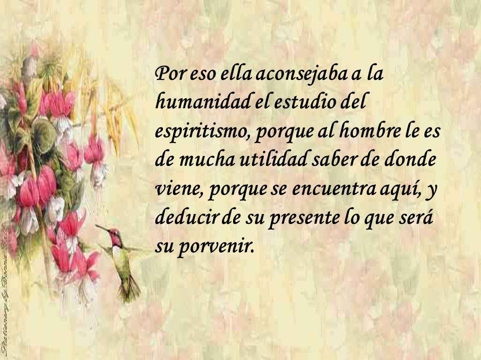 Por eso ella aconsejaba a la humanidad el estudio del espiritismo, porque al hombre le es de mucha utilidad saber de donde viene, porque se encuentra aquí, y deducir de su presente lo que será su porvenir.