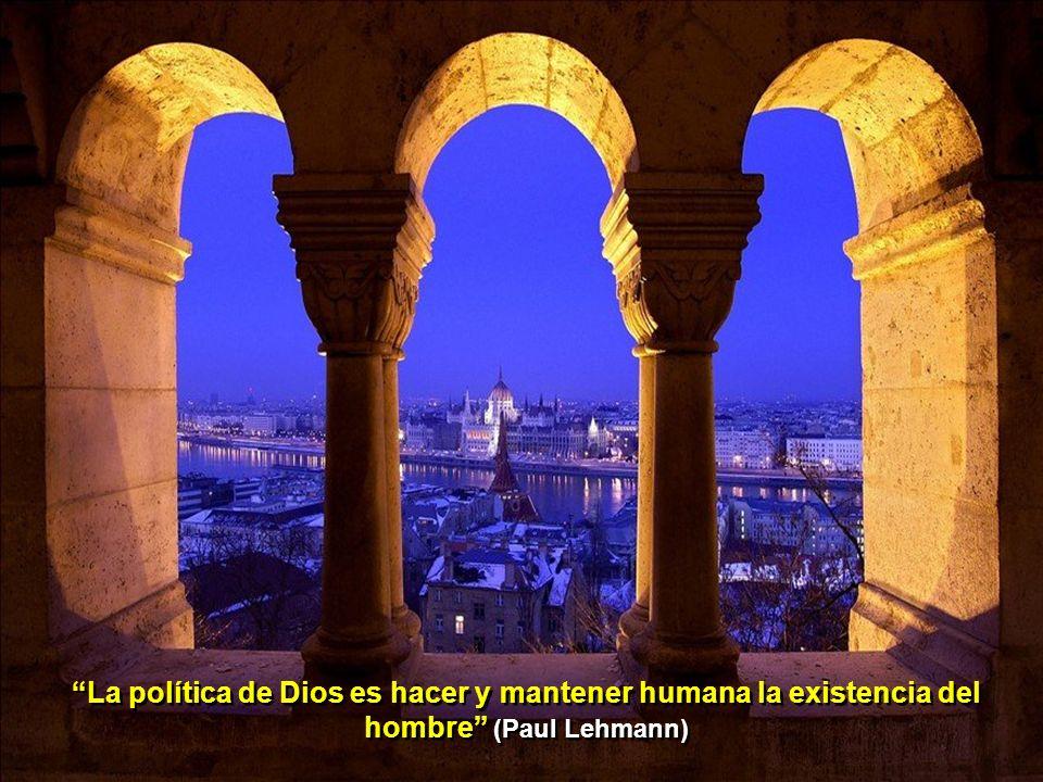 La política de Dios es hacer y mantener humana la existencia del hombre (Paul Lehmann)
