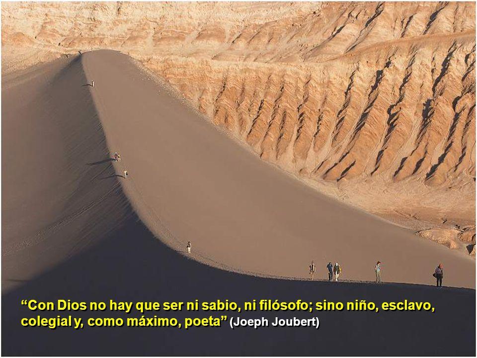 Con Dios no hay que ser ni sabio, ni filósofo; sino niño, esclavo, colegial y, como máximo, poeta (Joeph Joubert)