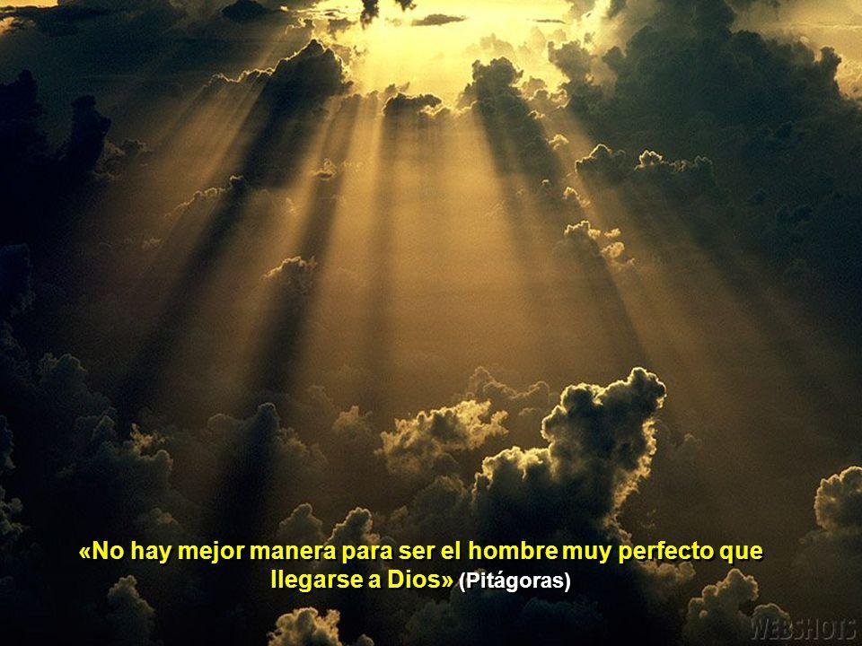 «No hay mejor manera para ser el hombre muy perfecto que llegarse a Dios» (Pitágoras)