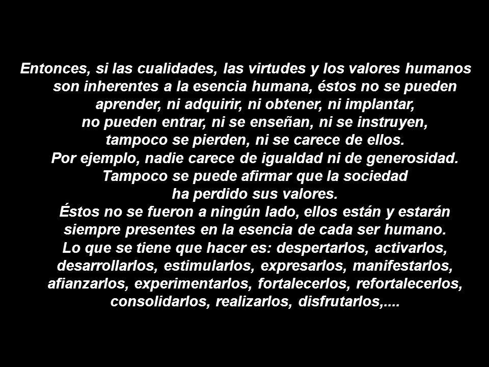 Entonces, si las cualidades, las virtudes y los valores humanos son inherentes a la esencia humana, éstos no se pueden aprender, ni adquirir, ni obtener, ni implantar, no pueden entrar, ni se enseñan, ni se instruyen, tampoco se pierden, ni se carece de ellos.