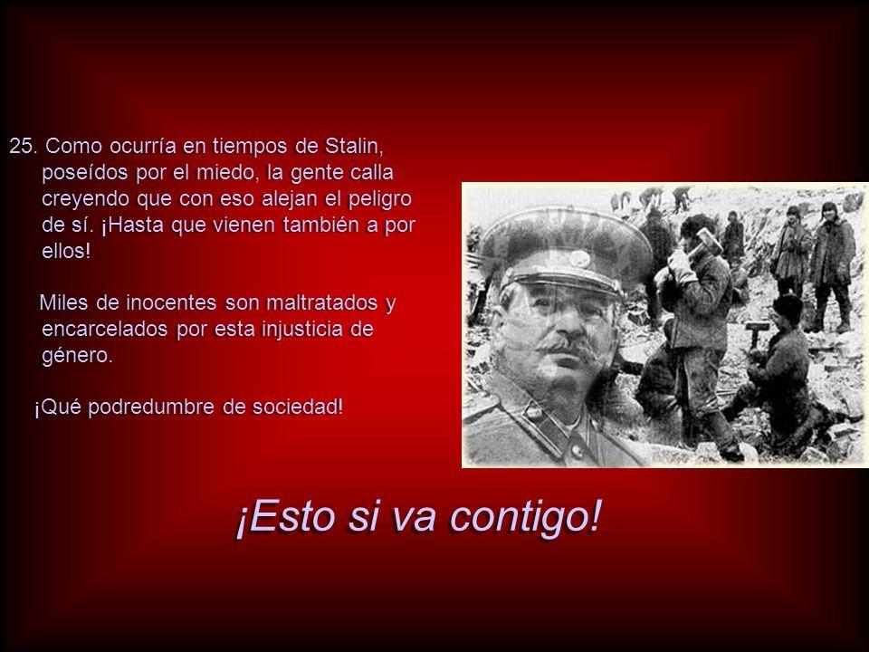 25. Como ocurría en tiempos de Stalin, poseídos por el miedo, la gente calla creyendo que con eso alejan el peligro de sí. ¡Hasta que vienen también a por ellos!