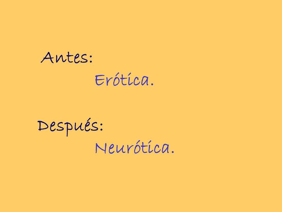 Antes: Erótica. Después: Neurótica.