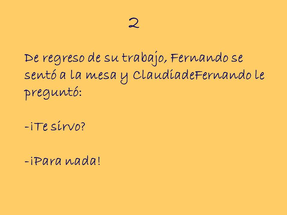 2 De regreso de su trabajo, Fernando se sentó a la mesa y ClaudiadeFernando le preguntó: -¡Te sirvo.