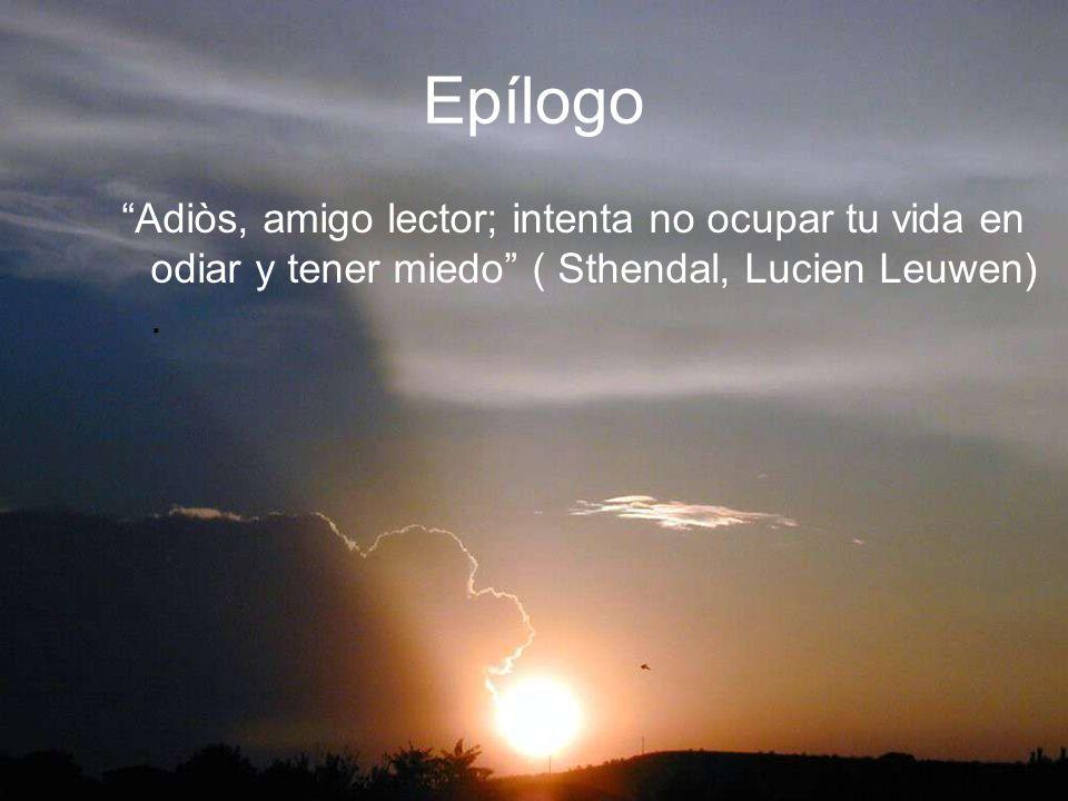 Epílogo Adiòs, amigo lector; intenta no ocupar tu vida en odiar y tener miedo ( Sthendal, Lucien Leuwen) .