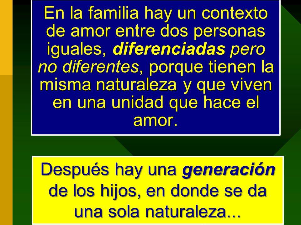 En la familia hay un contexto de amor entre dos personas iguales, diferenciadas pero no diferentes, porque tienen la misma naturaleza y que viven en una unidad que hace el amor.
