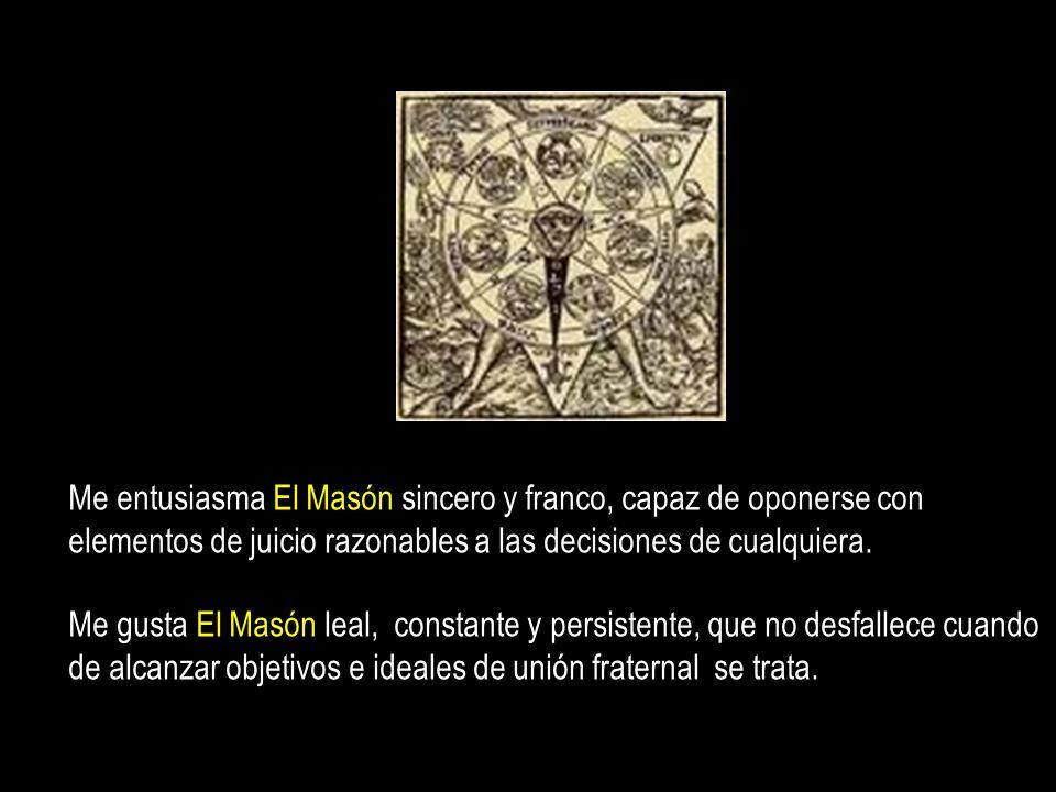 Me entusiasma El Masón sincero y franco, capaz de oponerse con elementos de juicio razonables a las decisiones de cualquiera.