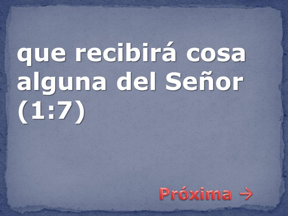 que recibirá cosa alguna del Señor (1:7)