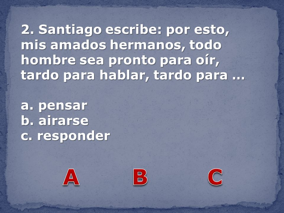 2. Santiago escribe: por esto, mis amados hermanos, todo hombre sea pronto para oír, tardo para hablar, tardo para …