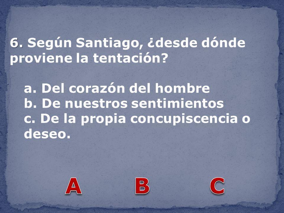 A B C 6. Según Santiago, ¿desde dónde proviene la tentación