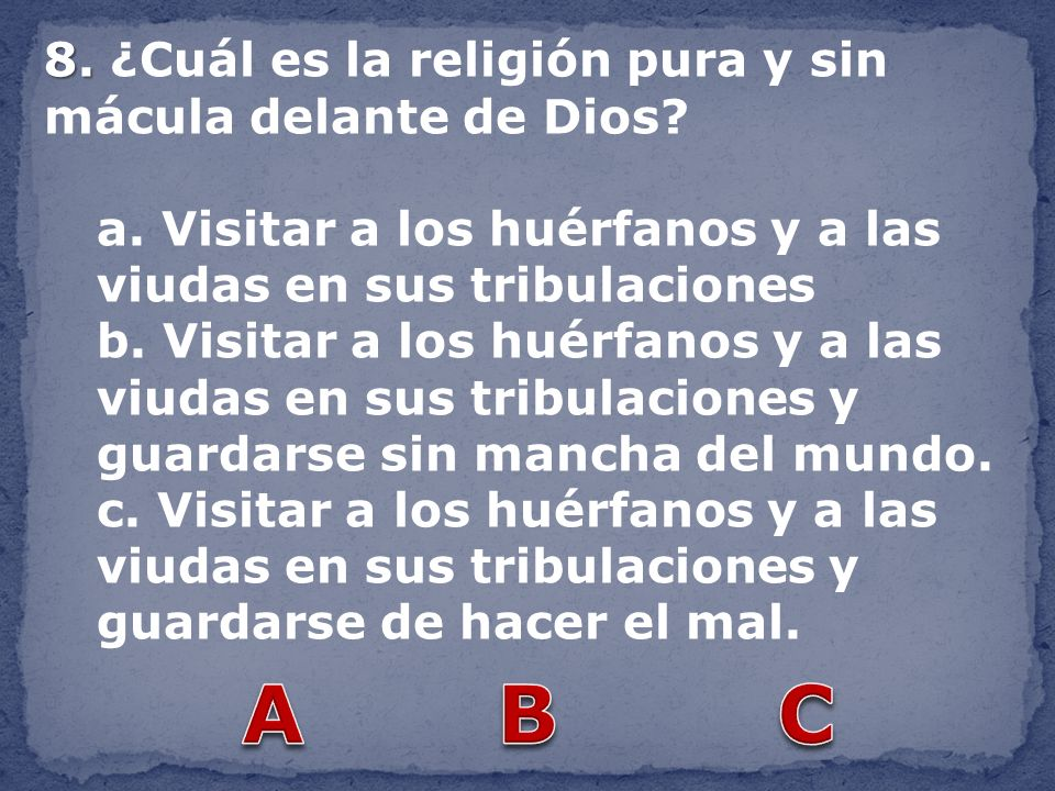 A B C 8. ¿Cuál es la religión pura y sin mácula delante de Dios