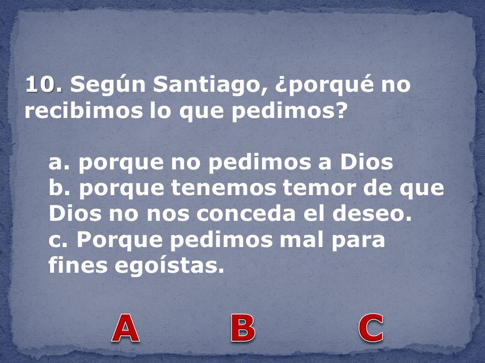 A B C 10. Según Santiago, ¿porqué no recibimos lo que pedimos