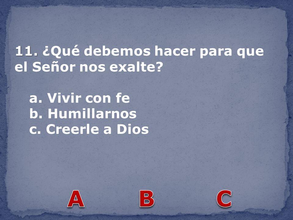 A B C 11. ¿Qué debemos hacer para que el Señor nos exalte