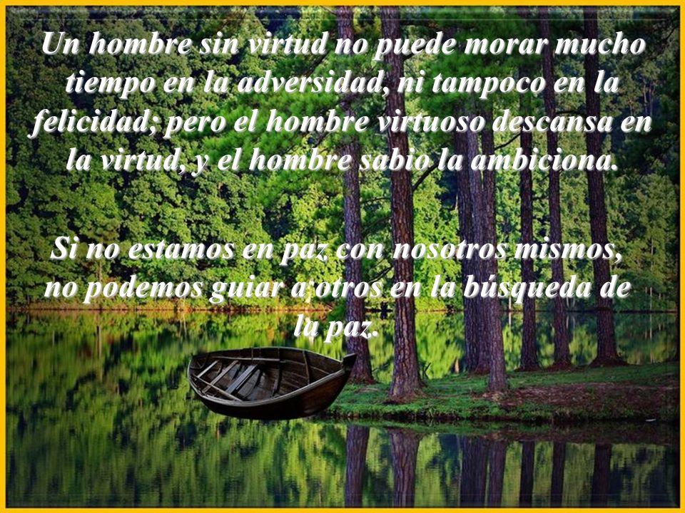 Un hombre sin virtud no puede morar mucho tiempo en la adversidad, ni tampoco en la felicidad; pero el hombre virtuoso descansa en la virtud, y el hombre sabio la ambiciona.