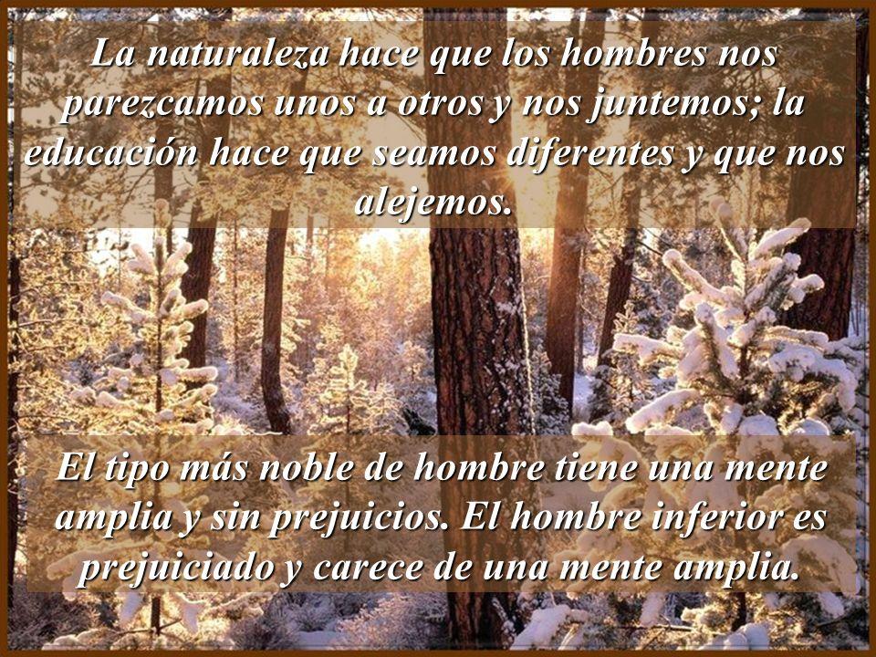 La naturaleza hace que los hombres nos parezcamos unos a otros y nos juntemos; la educación hace que seamos diferentes y que nos alejemos.