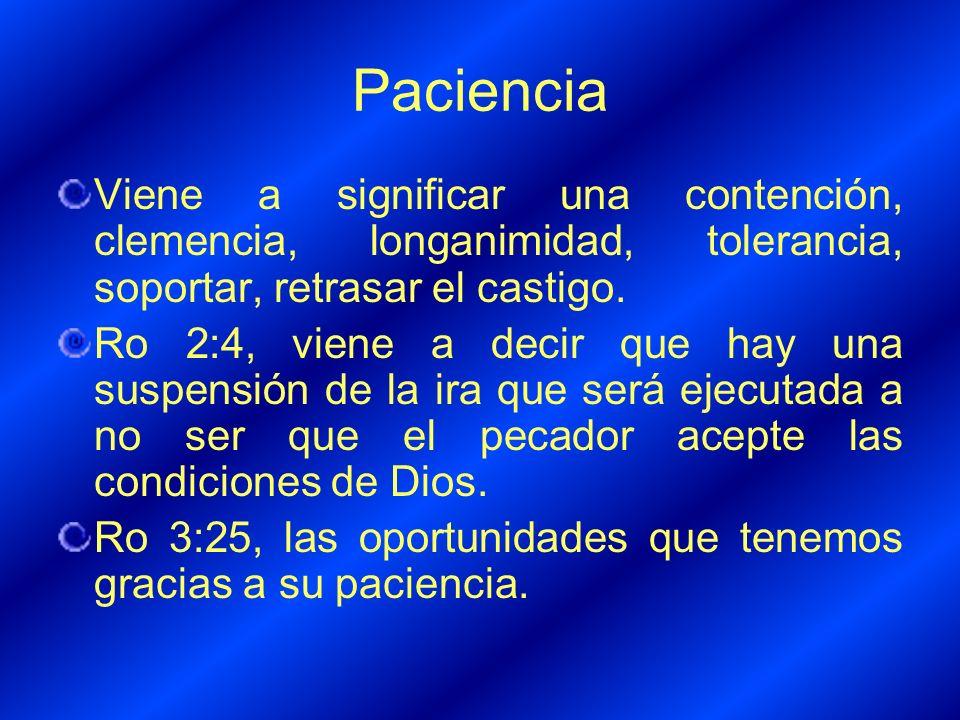 Paciencia Viene a significar una contención, clemencia, longanimidad, tolerancia, soportar, retrasar el castigo.
