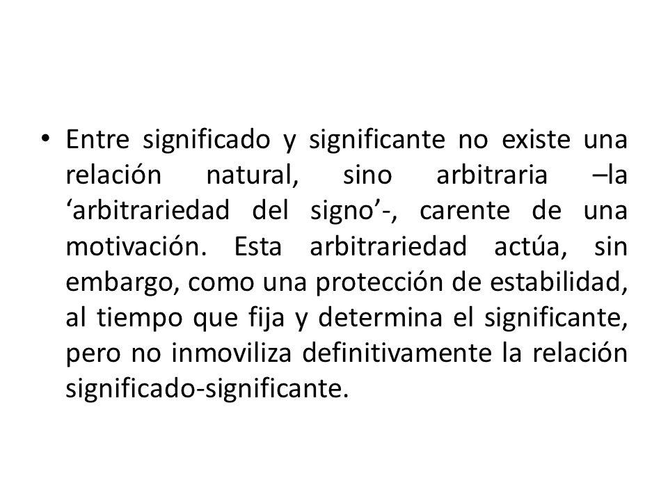 Entre significado y significante no existe una relación natural, sino arbitraria –la 'arbitrariedad del signo'-, carente de una motivación.