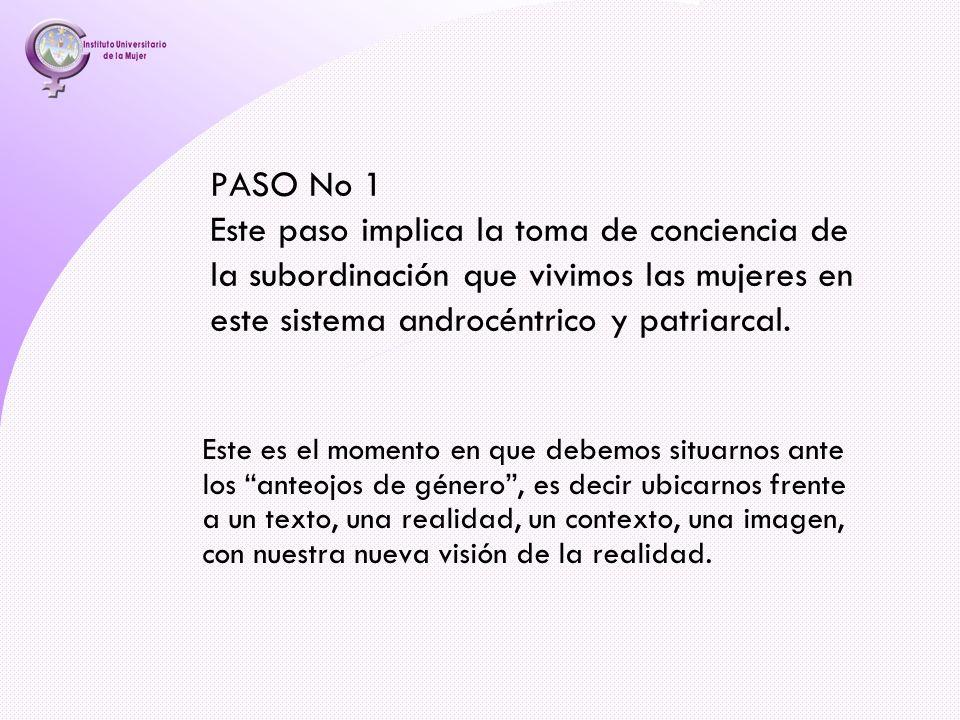 PASO No 1 Este paso implica la toma de conciencia de la subordinación que vivimos las mujeres en este sistema androcéntrico y patriarcal.