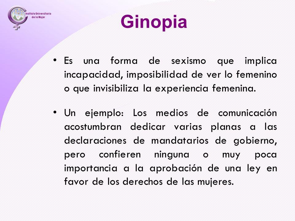 Ginopia Es una forma de sexismo que implica incapacidad, imposibilidad de ver lo femenino o que invisibiliza la experiencia femenina.