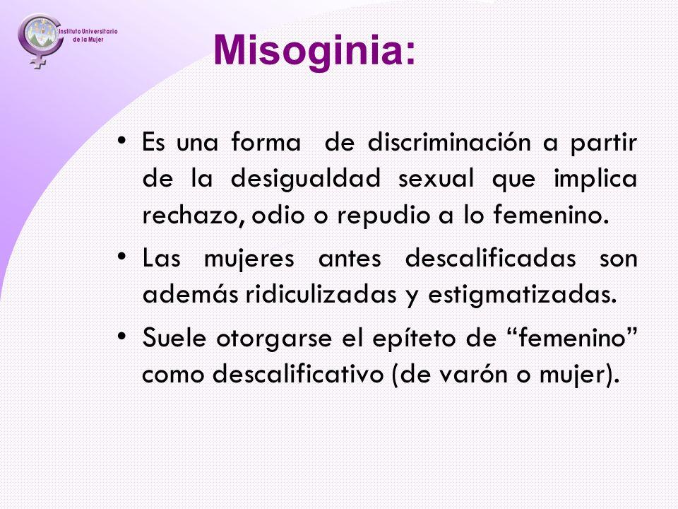 Misoginia: Es una forma de discriminación a partir de la desigualdad sexual que implica rechazo, odio o repudio a lo femenino.