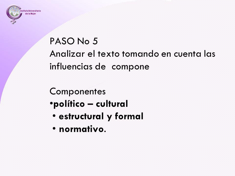 PASO No 5 Analizar el texto tomando en cuenta las influencias de compone Componentes •político – cultural • estructural y formal • normativo.