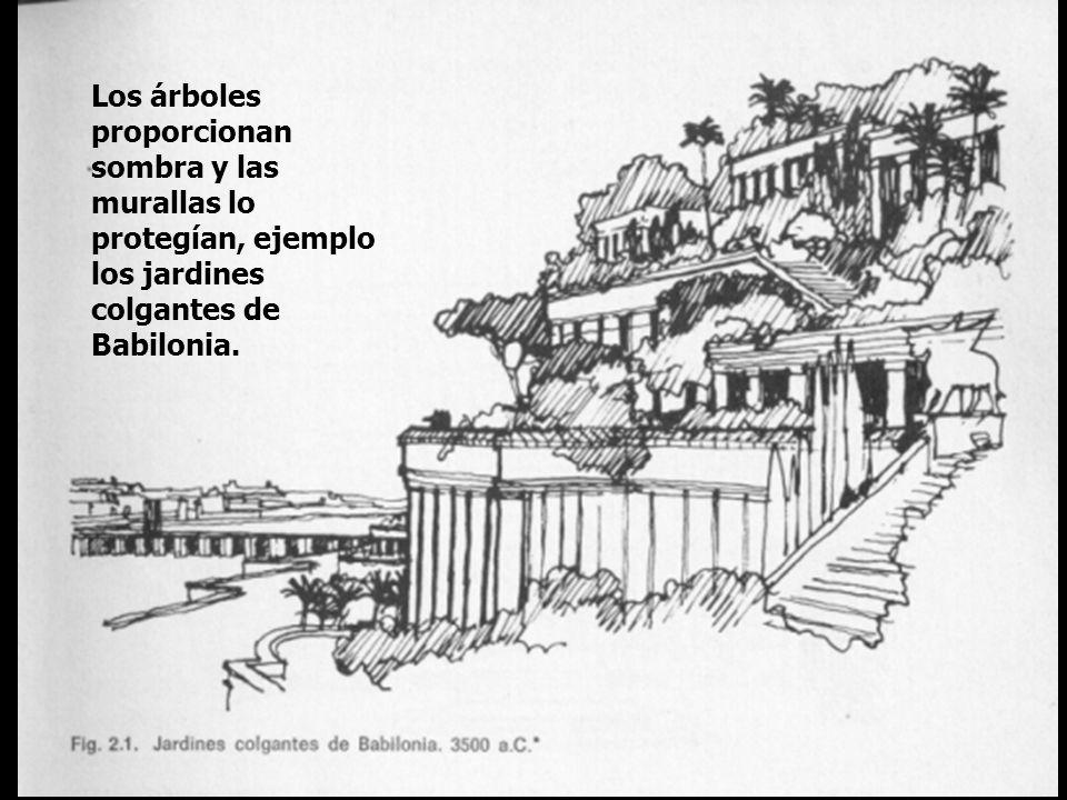 Los árboles proporcionan sombra y las murallas lo protegían, ejemplo los jardines colgantes de Babilonia.
