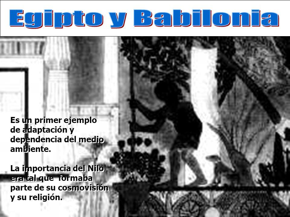 Egipto y Babilonia Es un primer ejemplo de adaptación y dependencia del medio ambiente.