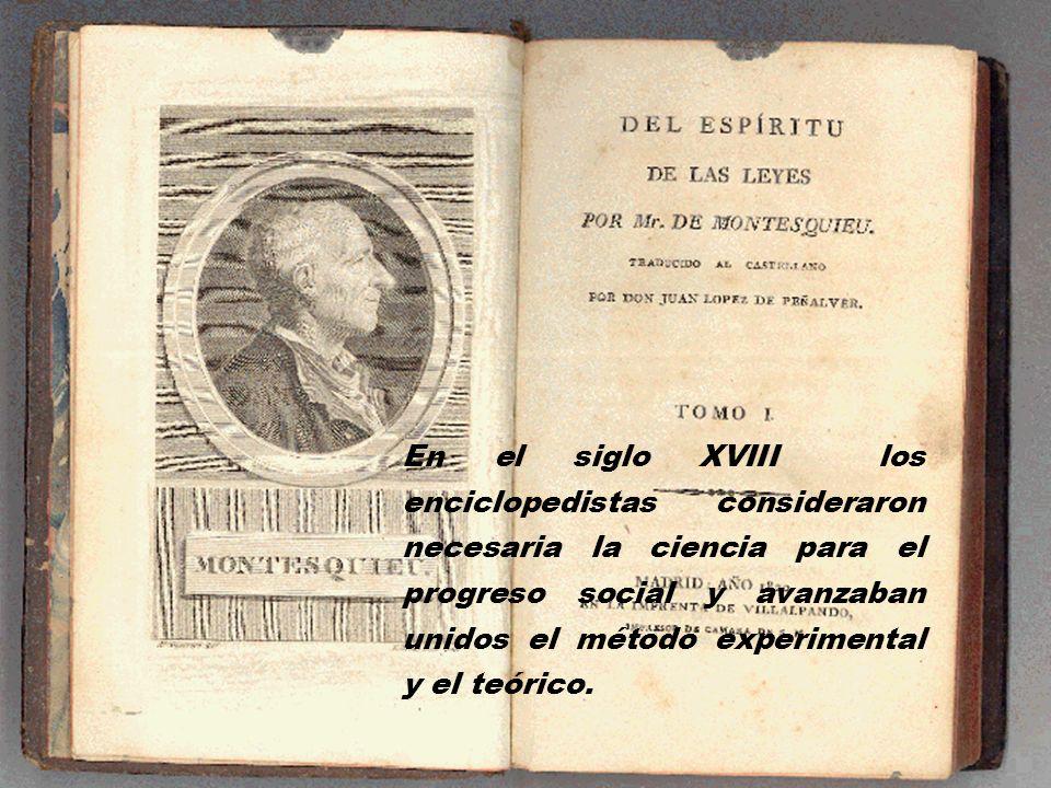 En el siglo XVIII los enciclopedistas consideraron necesaria la ciencia para el progreso social y avanzaban unidos el método experimental y el teórico.
