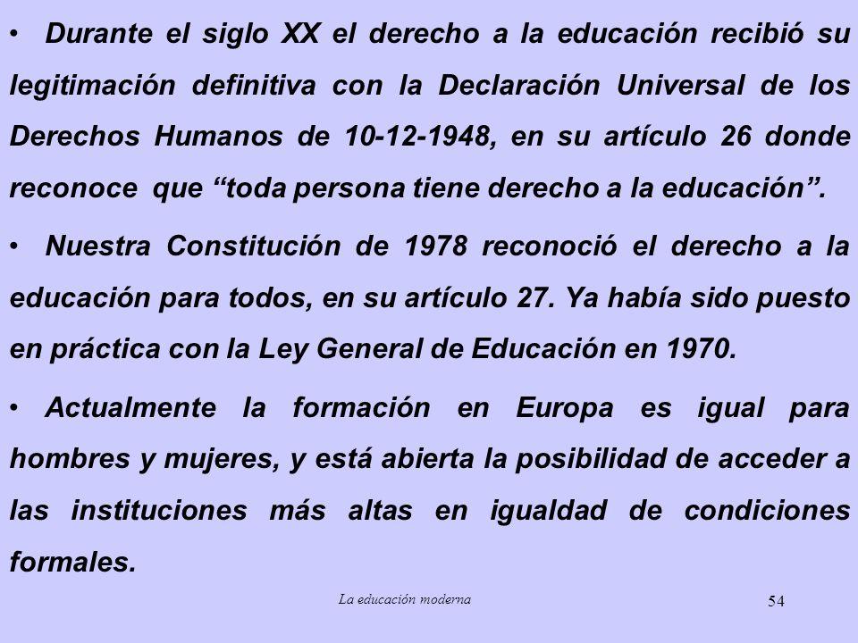Durante el siglo XX el derecho a la educación recibió su legitimación definitiva con la Declaración Universal de los Derechos Humanos de 10-12-1948, en su artículo 26 donde reconoce que toda persona tiene derecho a la educación .