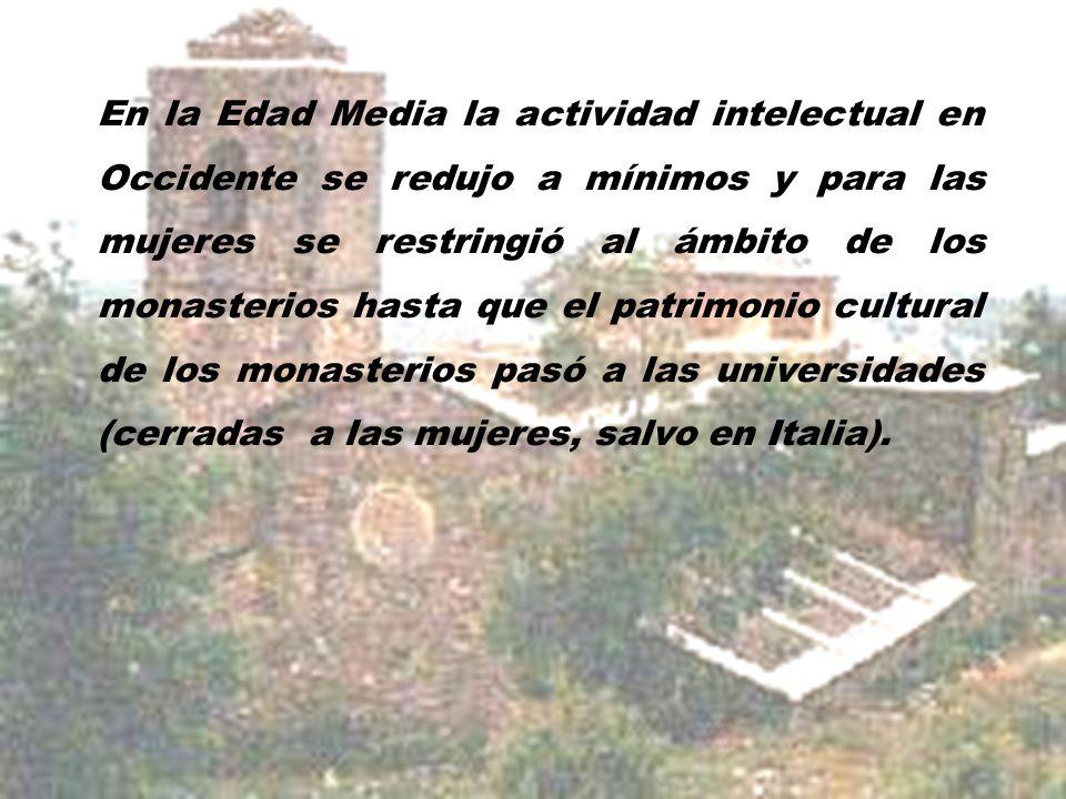 En la Edad Media la actividad intelectual en Occidente se redujo a mínimos y para las mujeres se restringió al ámbito de los monasterios hasta que el patrimonio cultural de los monasterios pasó a las universidades (cerradas a las mujeres, salvo en Italia).