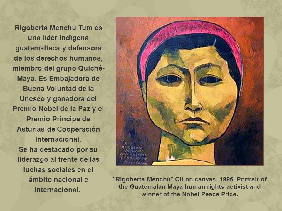 Rigoberta Menchú Tum es una líder indígena guatemalteca y defensora de los derechos humanos, miembro del grupo Quiché-Maya. Es Embajadora de Buena Voluntad de la Unesco y ganadora del Premio Nobel de la Paz y el Premio Príncipe de Asturias de Cooperación Internacional.