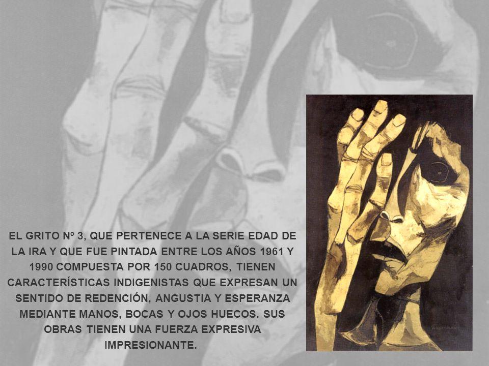 EL GRITO Nº 3, QUE PERTENECE A LA SERIE EDAD DE LA IRA Y QUE FUE PINTADA ENTRE LOS AÑOS 1961 Y 1990 COMPUESTA POR 150 CUADROS, TIENEN CARACTERÍSTICAS INDIGENISTAS QUE EXPRESAN UN SENTIDO DE REDENCIÓN, ANGUSTIA Y ESPERANZA MEDIANTE MANOS, BOCAS Y OJOS HUECOS.