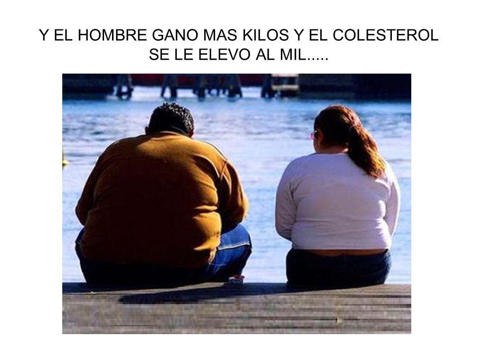 Y EL HOMBRE GANO MAS KILOS Y EL COLESTEROL SE LE ELEVO AL MIL.....