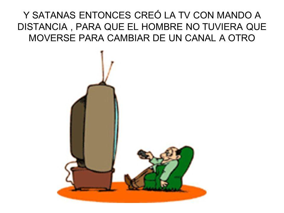 Y SATANAS ENTONCES CREÓ LA TV CON MANDO A DISTANCIA , PARA QUE EL HOMBRE NO TUVIERA QUE MOVERSE PARA CAMBIAR DE UN CANAL A OTRO