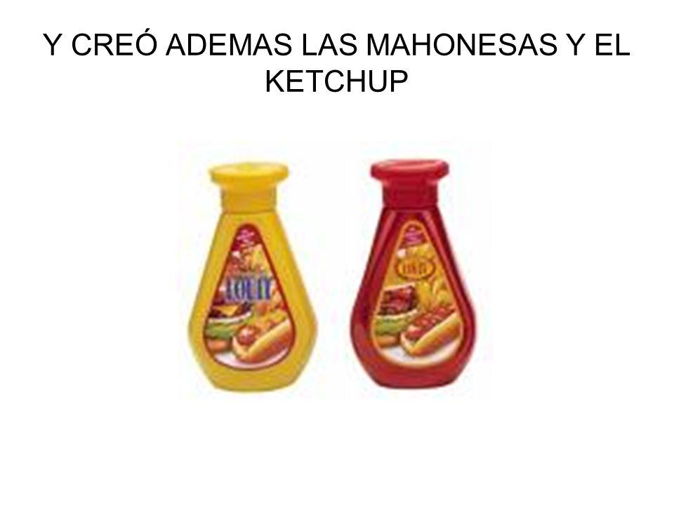 Y CREÓ ADEMAS LAS MAHONESAS Y EL KETCHUP