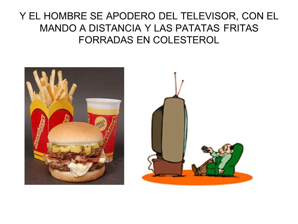 Y EL HOMBRE SE APODERO DEL TELEVISOR, CON EL MANDO A DISTANCIA Y LAS PATATAS FRITAS FORRADAS EN COLESTEROL