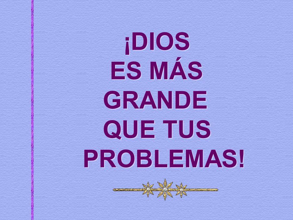 ¡DIOS ES MÁS GRANDE QUE TUS PROBLEMAS!
