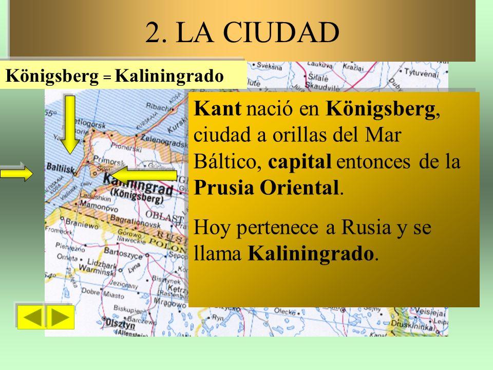 2. LA CIUDAD Königsberg = Kaliningrado. Kant nació en Königsberg, ciudad a orillas del Mar Báltico, capital entonces de la Prusia Oriental.