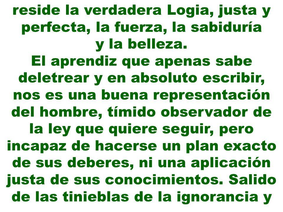reside la verdadera Logia, justa y perfecta, la fuerza, la sabiduría