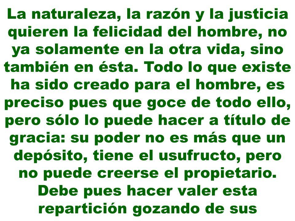 La naturaleza, la razón y la justicia quieren la felicidad del hombre, no ya solamente en la otra vida, sino también en ésta.