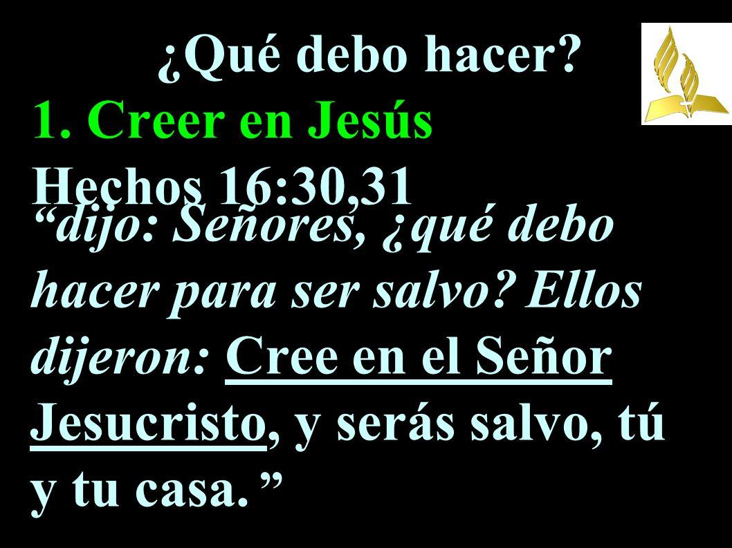 ¿Qué debo hacer 1. Creer en Jesús Hechos 16:30,31