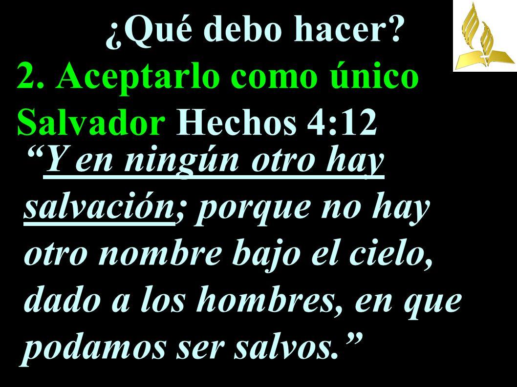 ¿Qué debo hacer 2. Aceptarlo como único Salvador Hechos 4:12
