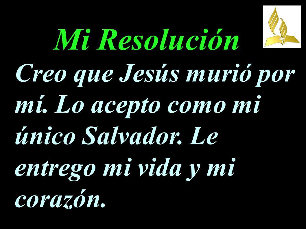 Mi Resolución Creo que Jesús murió por mí. Lo acepto como mi único Salvador.