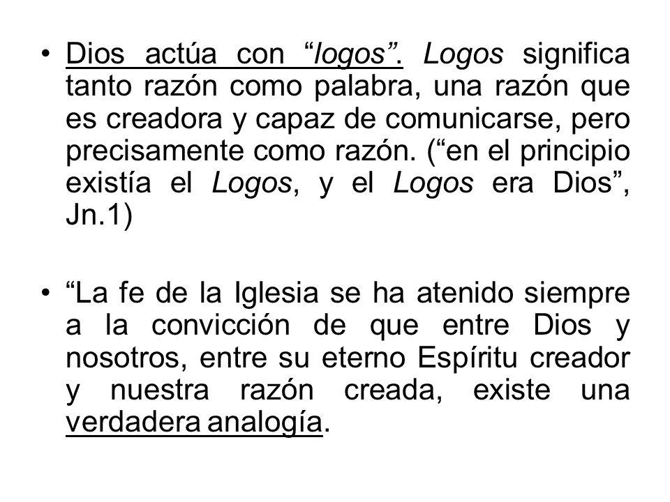 Dios actúa con logos . Logos significa tanto razón como palabra, una razón que es creadora y capaz de comunicarse, pero precisamente como razón. ( en el principio existía el Logos, y el Logos era Dios , Jn.1)