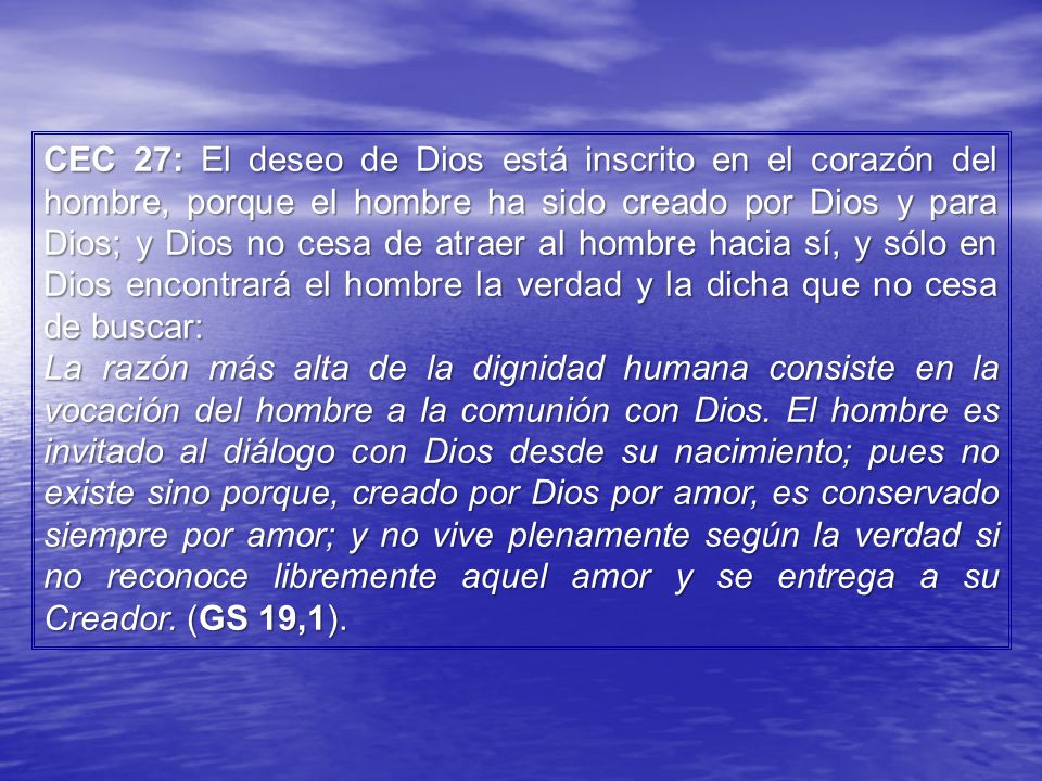 CEC 27: El deseo de Dios está inscrito en el corazón del hombre, porque el hombre ha sido creado por Dios y para Dios; y Dios no cesa de atraer al hombre hacia sí, y sólo en Dios encontrará el hombre la verdad y la dicha que no cesa de buscar: