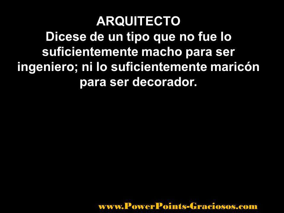 ARQUITECTO Dicese de un tipo que no fue lo suficientemente macho para ser ingeniero; ni lo suficientemente maricón para ser decorador.