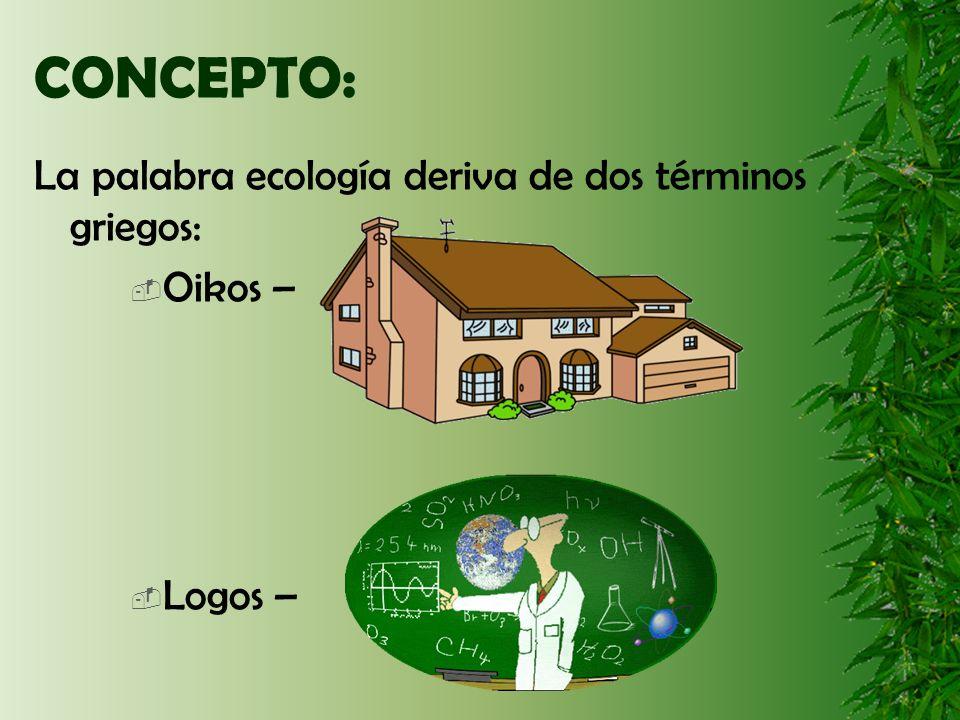 CONCEPTO: La palabra ecología deriva de dos términos griegos: Oikos –