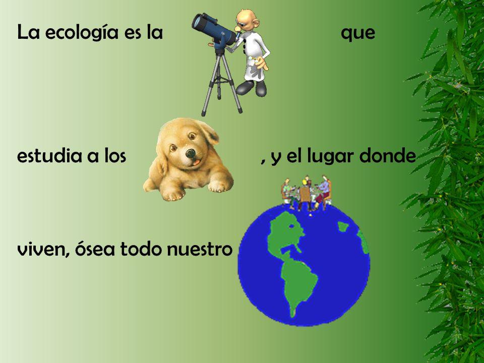 La ecología es la que estudia a los , y el lugar donde.