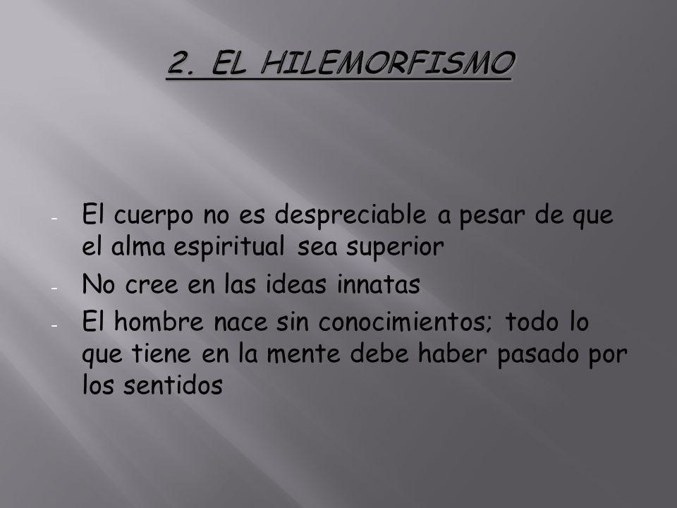 2. EL HILEMORFISMO El cuerpo no es despreciable a pesar de que el alma espiritual sea superior. No cree en las ideas innatas.